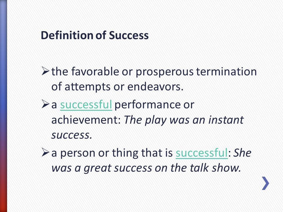 Definition of Success the favorable or prosperous termination of attempts or endeavors. a successful performance or achievement: The play was an insta