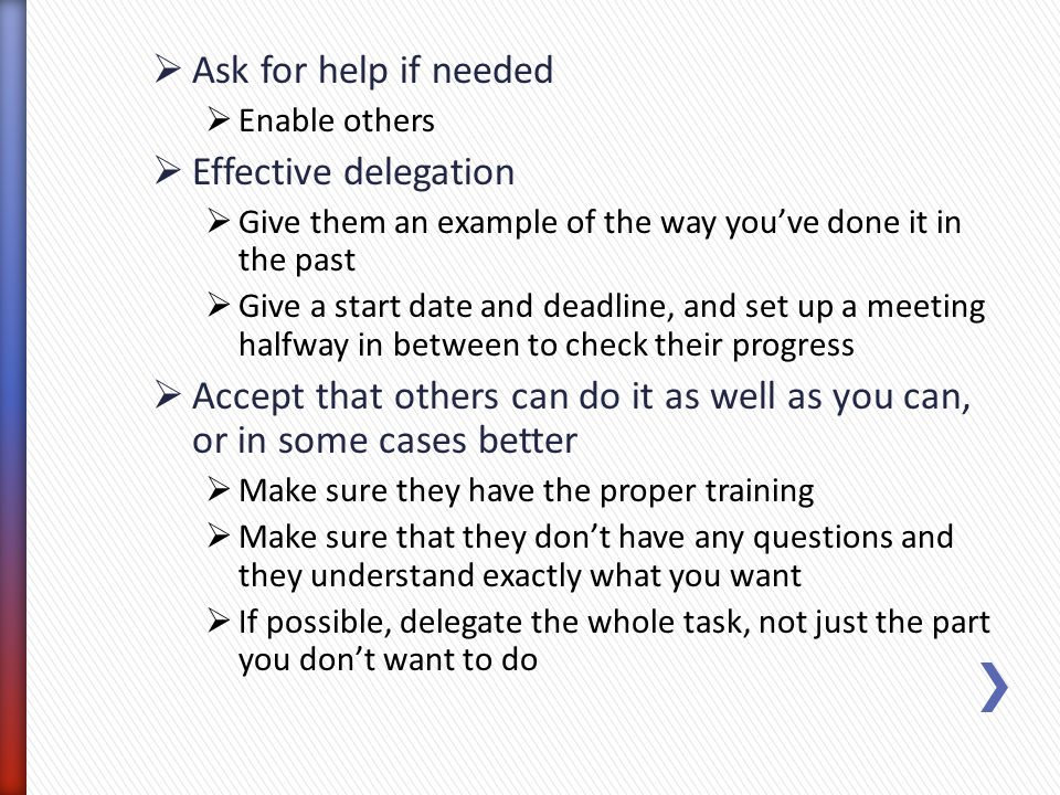 Ask for help if needed Enable others Effective delegation Give them an example of the way youve done it in the past Give a start date and deadline, an