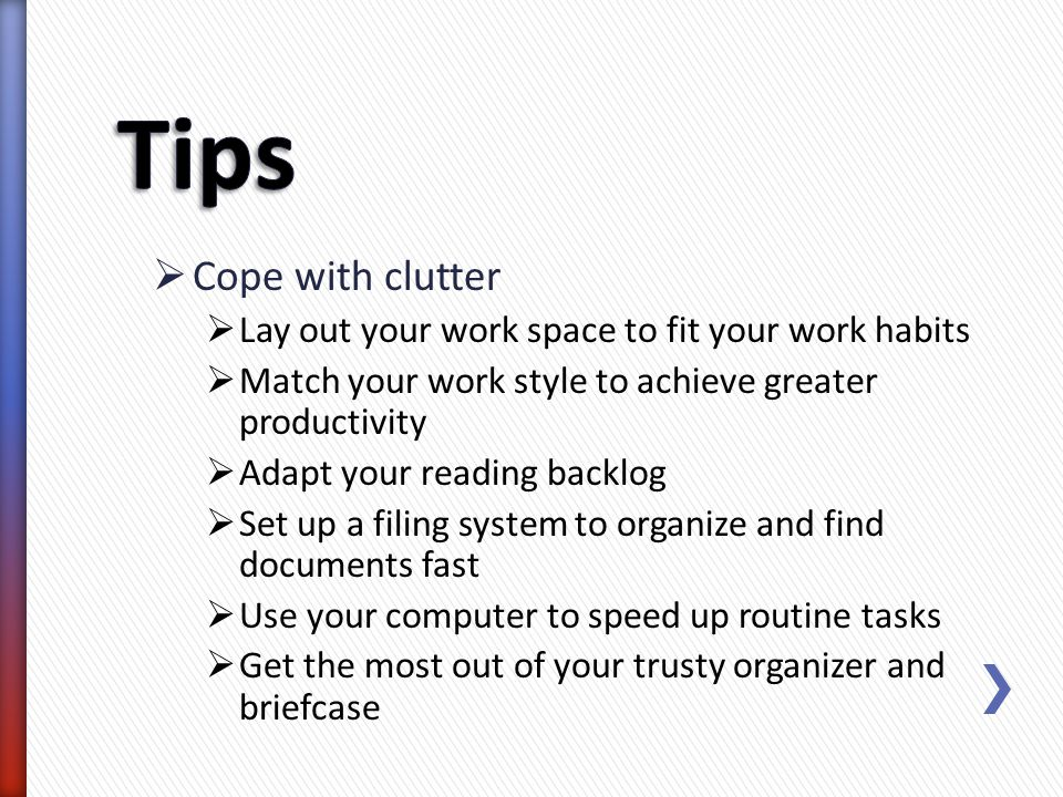 Cope with clutter Lay out your work space to fit your work habits Match your work style to achieve greater productivity Adapt your reading backlog Set