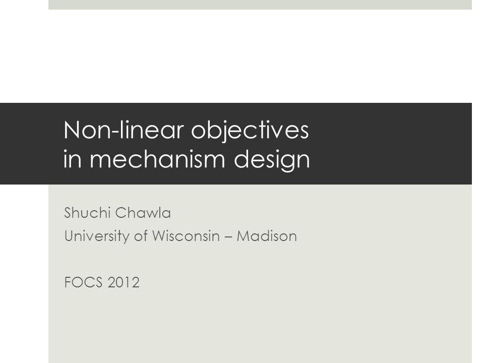 Non-linear objectives in mechanism design Shuchi Chawla University of Wisconsin – Madison FOCS 2012