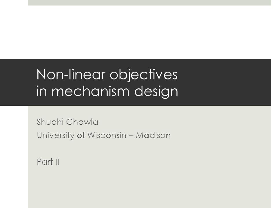 Non-linear objectives in mechanism design Shuchi Chawla University of Wisconsin – Madison Part II
