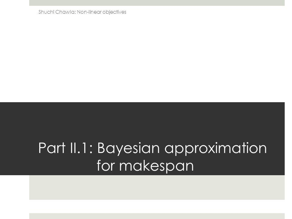 Part II.1: Bayesian approximation for makespan Shuchi Chawla: Non-linear objectives