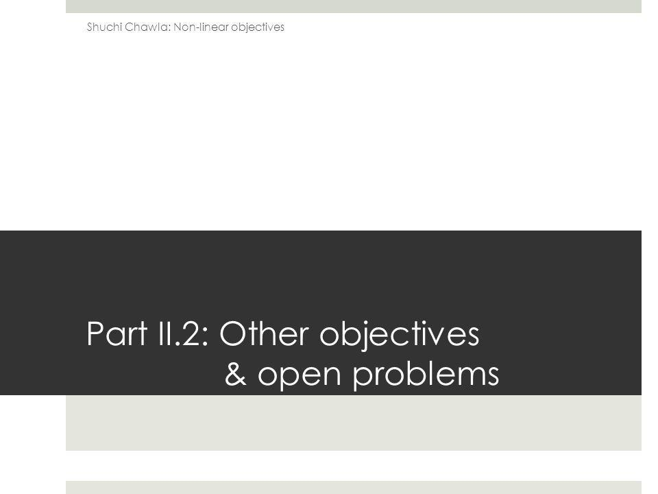Part II.2: Other objectives & open problems Shuchi Chawla: Non-linear objectives
