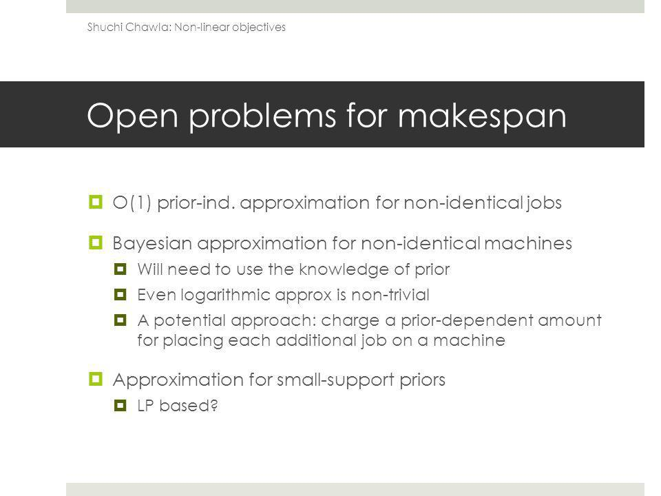 Open problems for makespan O(1) prior-ind.