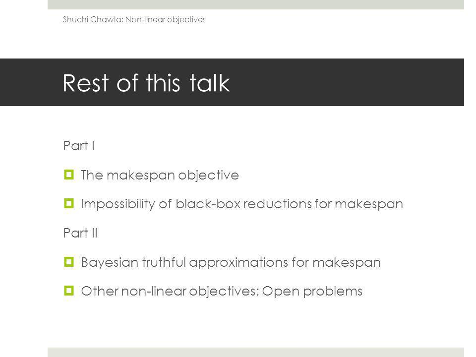 Rest of this talk Part I The makespan objective Impossibility of black-box reductions for makespan Part II Bayesian truthful approximations for makespan Other non-linear objectives; Open problems Shuchi Chawla: Non-linear objectives