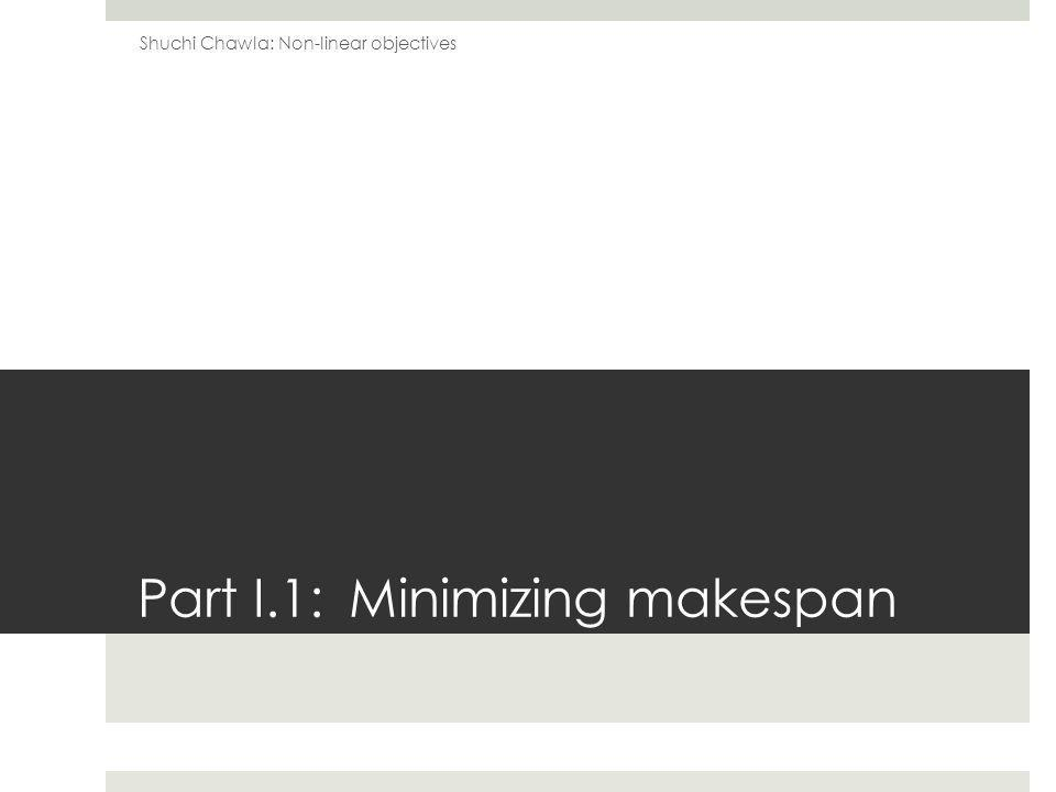 Part I.1: Minimizing makespan Shuchi Chawla: Non-linear objectives