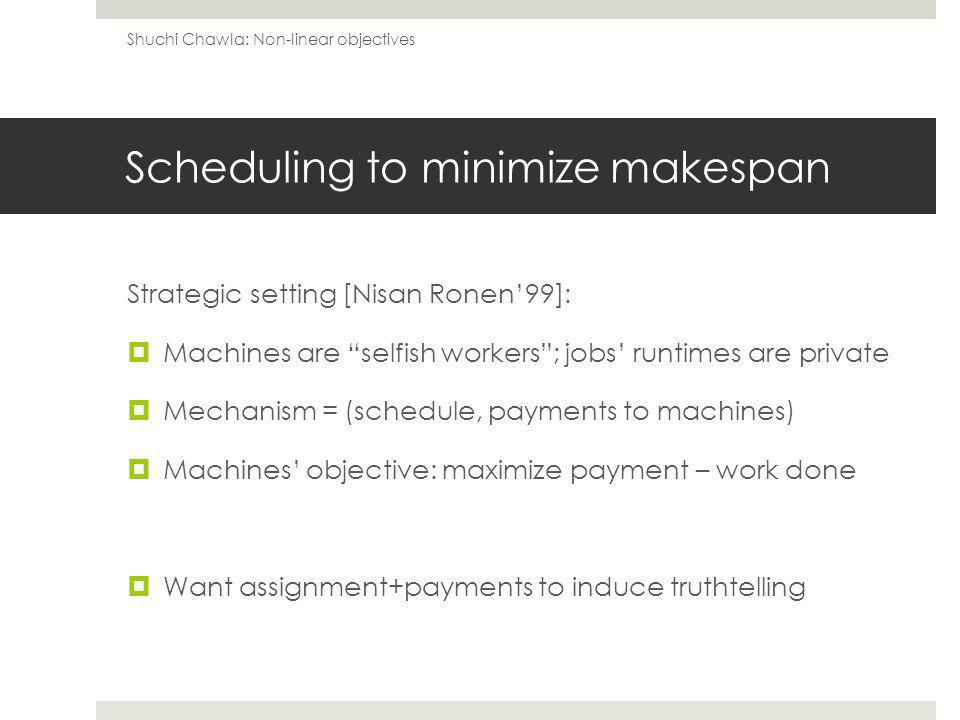 A truthful mechanism: MinWork For every job: Assign the job to the machine that reports the lowest runtime Pay the machine the jobs running time on its second best machine m Second-price payments: induce truthtelling Makespan sum of best runtimes of all jobs total work done in optimal schedule m x optimal makespan m-approximation to makespan Shuchi Chawla: Non-linear objectives