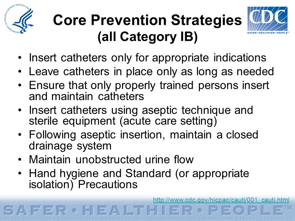 Core Prevention Strategies (all Category IB) Insert catheters only for appropriate indications Leave catheters in place only as long as needed Ensure