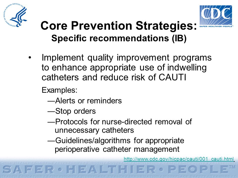 Implement quality improvement programs to enhance appropriate use of indwelling catheters and reduce risk of CAUTI Examples: Alerts or reminders Stop