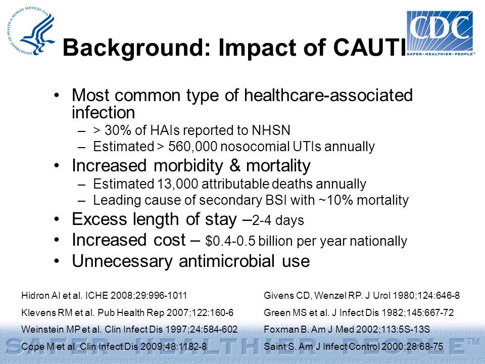 Background: Impact of CAUTI Most common type of healthcare-associated infection –> 30% of HAIs reported to NHSN –Estimated > 560,000 nosocomial UTIs a
