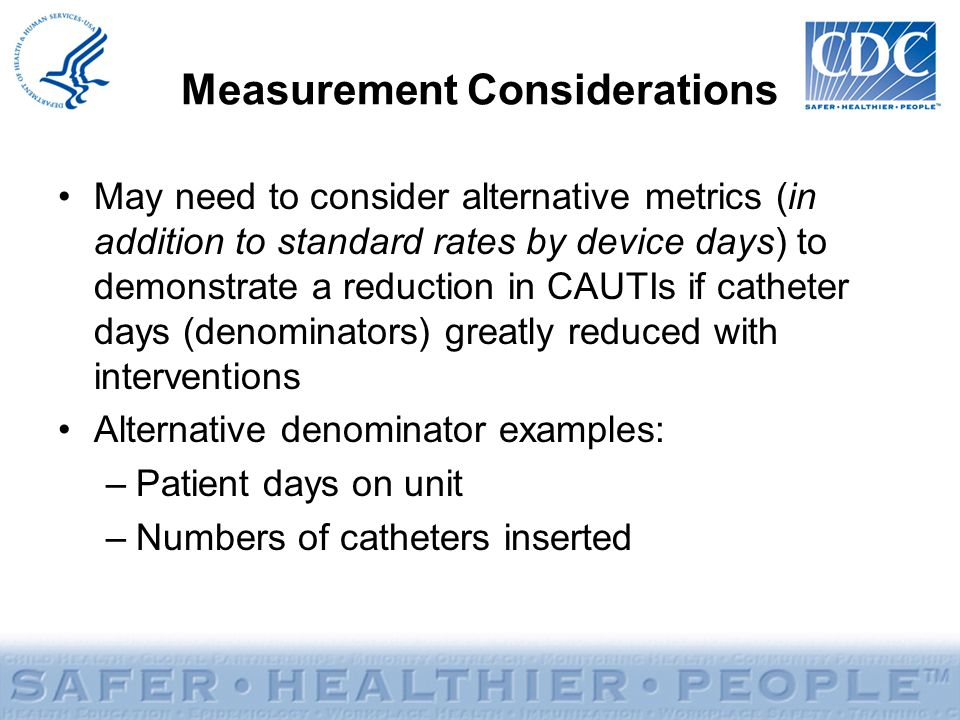 Measurement Considerations May need to consider alternative metrics (in addition to standard rates by device days) to demonstrate a reduction in CAUTI