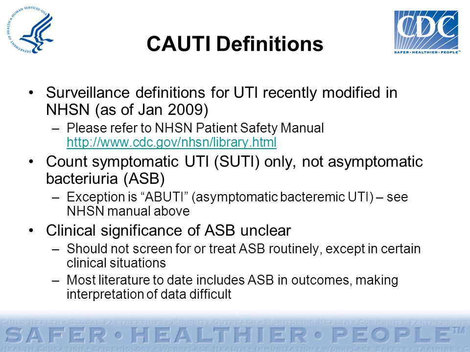 CAUTI Definitions Surveillance definitions for UTI recently modified in NHSN (as of Jan 2009) –Please refer to NHSN Patient Safety Manual http://www.c
