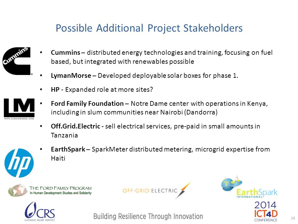 Possible Additional Project Stakeholders Cummins – distributed energy technologies and training, focusing on fuel based, but integrated with renewables possible LymanMorse – Developed deployable solar boxes for phase 1.
