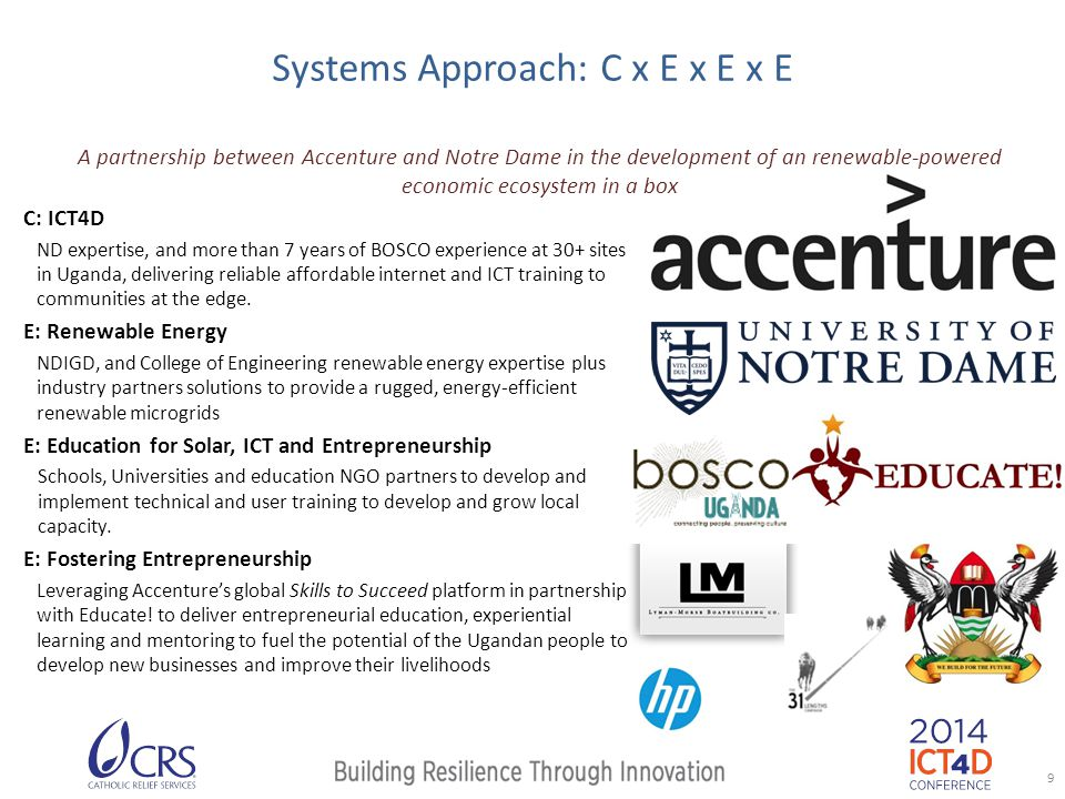Systems Approach: C x E x E x E A partnership between Accenture and Notre Dame in the development of an renewable-powered economic ecosystem in a box C: ICT4D ND expertise, and more than 7 years of BOSCO experience at 30+ sites in Uganda, delivering reliable affordable internet and ICT training to communities at the edge.