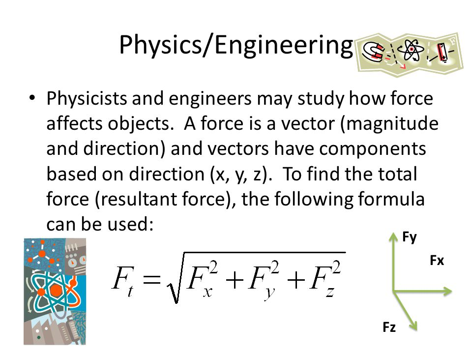 Physics/Engineering Physicists and engineers may study how force affects objects. A force is a vector (magnitude and direction) and vectors have compo