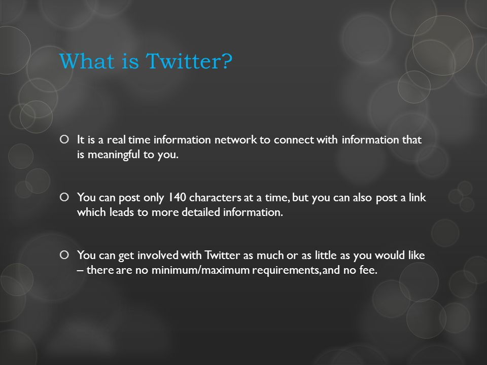 What is Twitter? It is a real time information network to connect with information that is meaningful to you. You can post only 140 characters at a ti