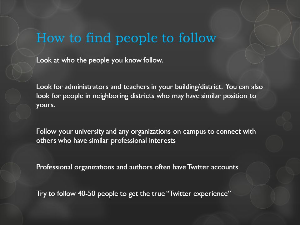 How to find people to follow Look at who the people you know follow. Look for administrators and teachers in your building/district. You can also look