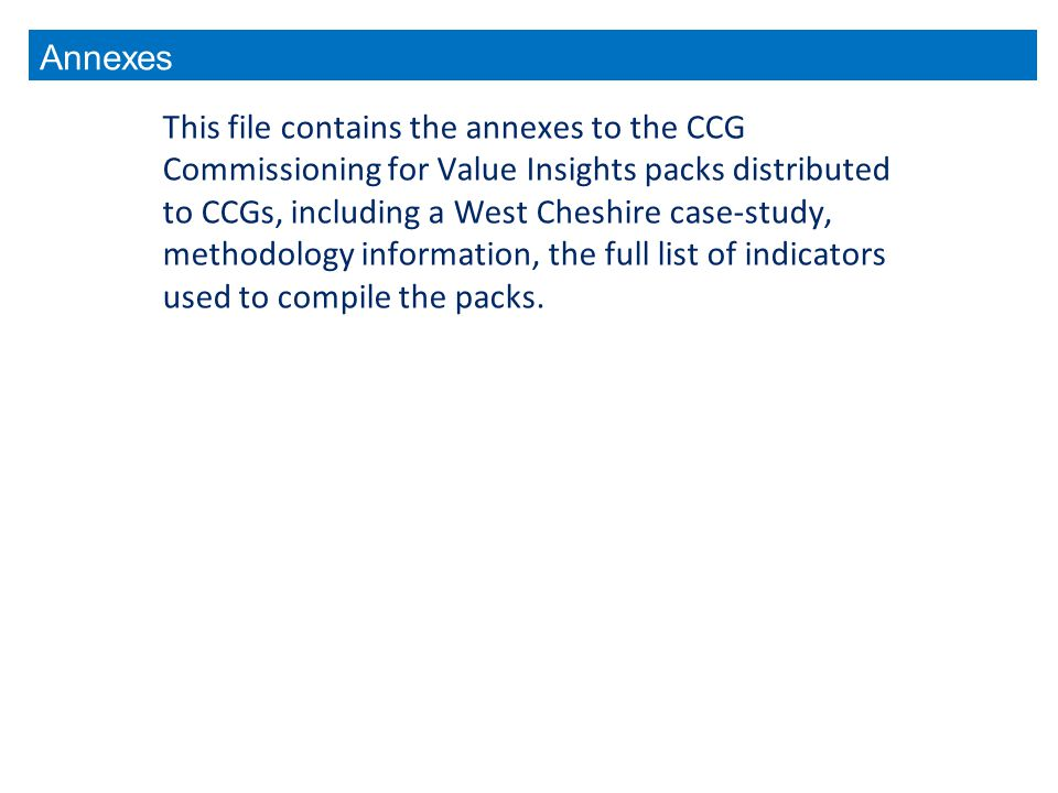 This file contains the annexes to the CCG Commissioning for Value Insights packs distributed to CCGs, including a West Cheshire case-study, methodology information, the full list of indicators used to compile the packs.