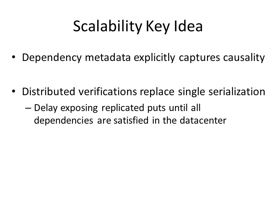 Scalability Key Idea Dependency metadata explicitly captures causality Distributed verifications replace single serialization – Delay exposing replicated puts until all dependencies are satisfied in the datacenter