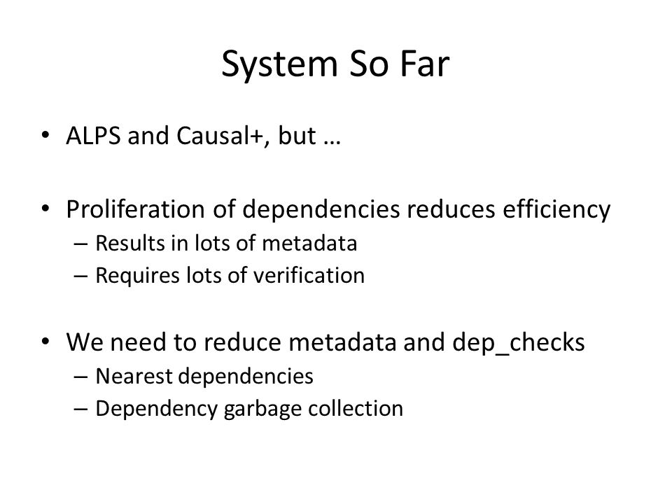 System So Far ALPS and Causal+, but … Proliferation of dependencies reduces efficiency – Results in lots of metadata – Requires lots of verification We need to reduce metadata and dep_checks – Nearest dependencies – Dependency garbage collection