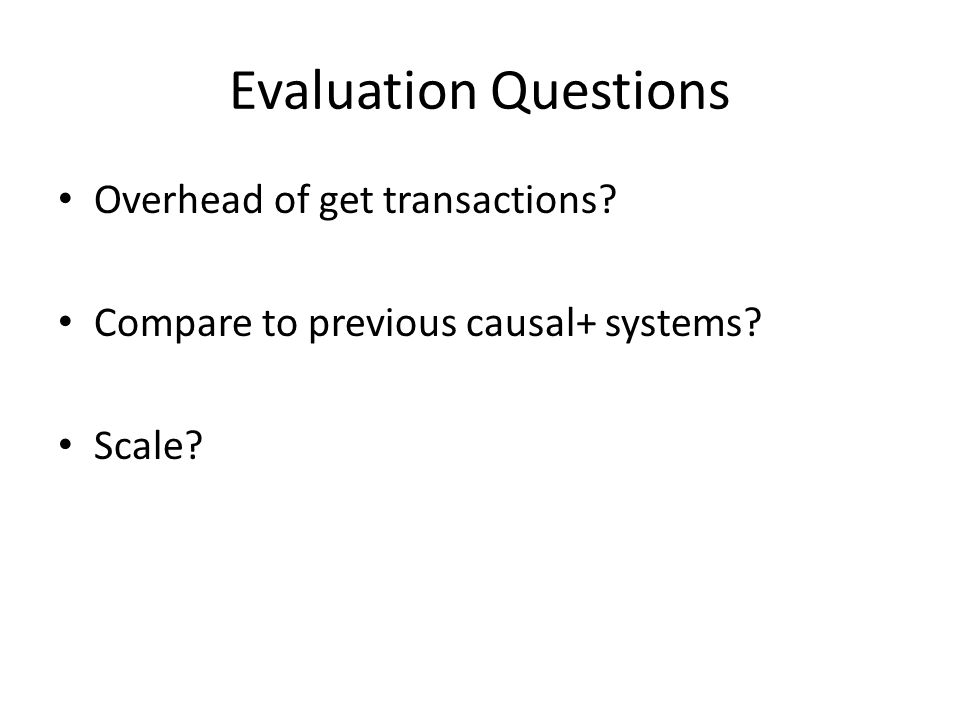 Evaluation Questions Overhead of get transactions? Compare to previous causal+ systems? Scale?