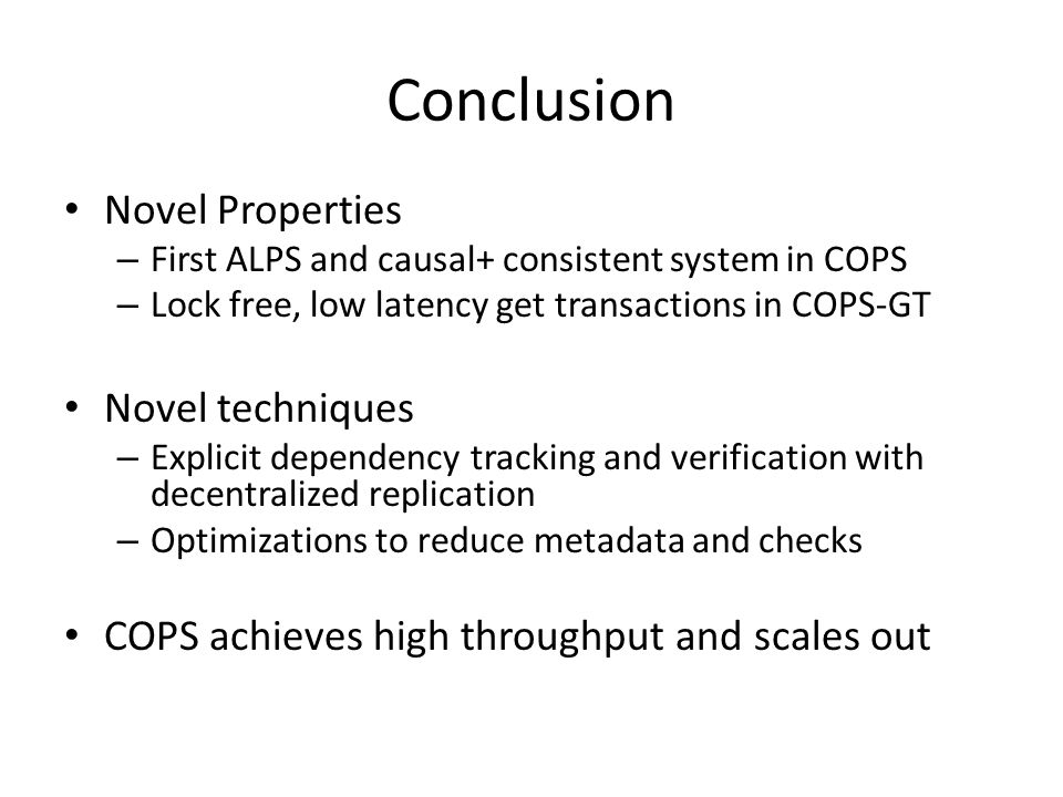Conclusion Novel Properties – First ALPS and causal+ consistent system in COPS – Lock free, low latency get transactions in COPS-GT Novel techniques – Explicit dependency tracking and verification with decentralized replication – Optimizations to reduce metadata and checks COPS achieves high throughput and scales out