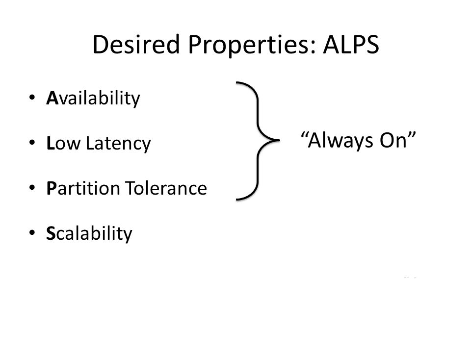 Desired Properties: ALPS Availability Low Latency Partition Tolerance Scalability Always On