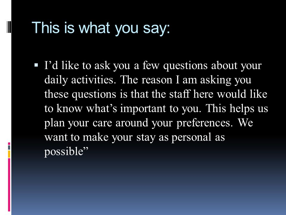 This is what you say: Id like to ask you a few questions about your daily activities. The reason I am asking you these questions is that the staff her