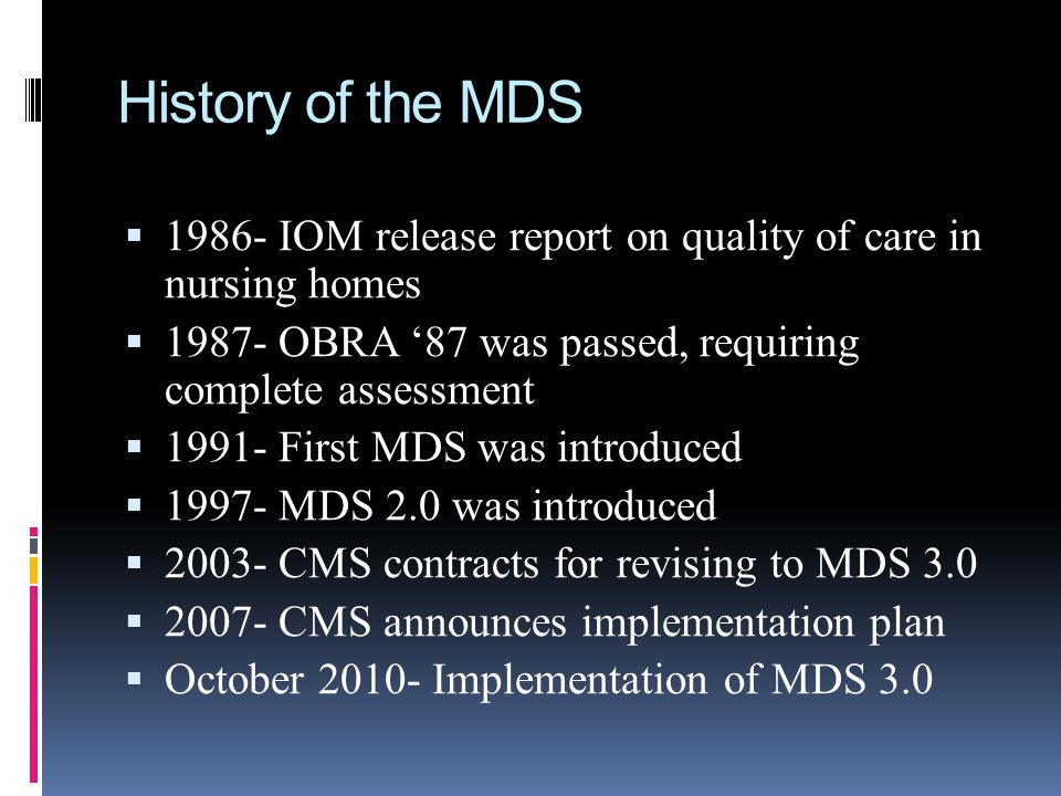 History of the MDS 1986- IOM release report on quality of care in nursing homes 1987- OBRA 87 was passed, requiring complete assessment 1991- First MD