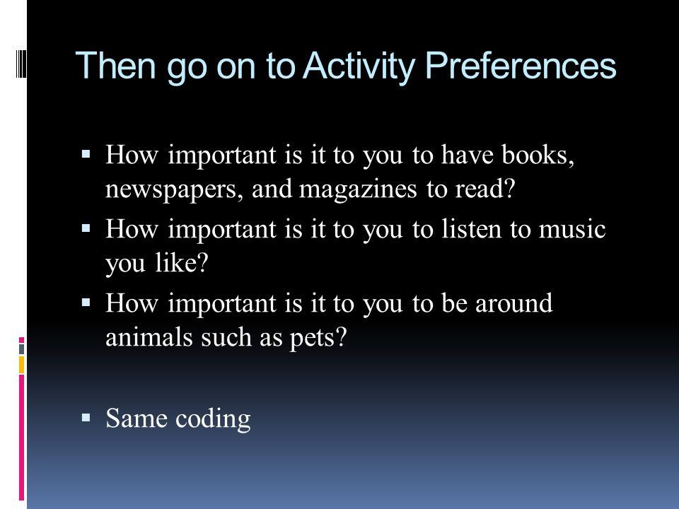 Then go on to Activity Preferences How important is it to you to have books, newspapers, and magazines to read? How important is it to you to listen t