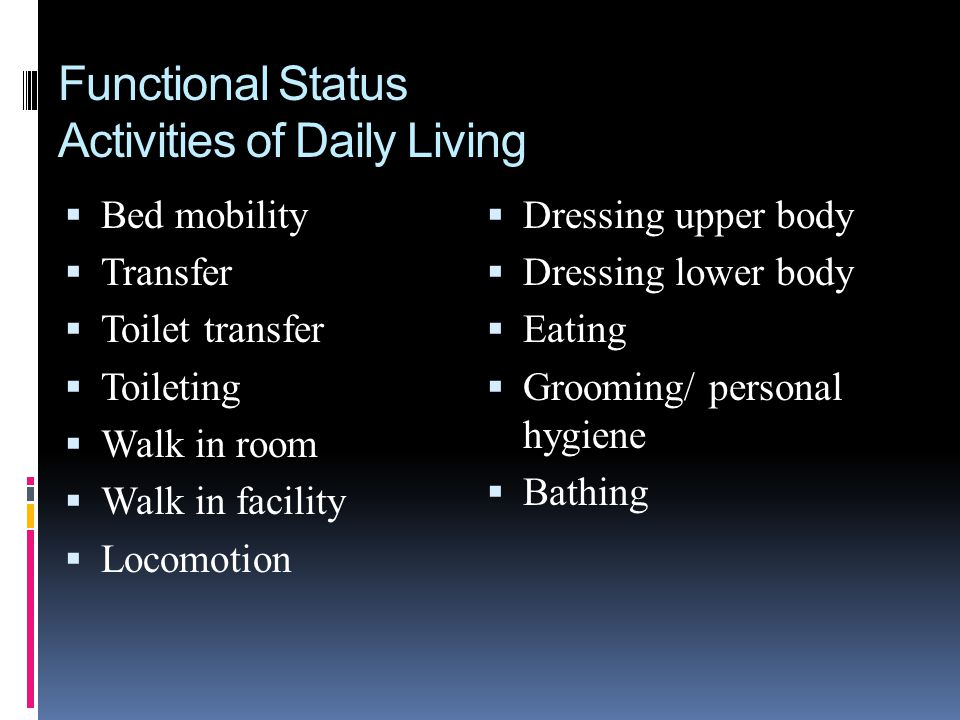 Functional Status Activities of Daily Living Bed mobility Transfer Toilet transfer Toileting Walk in room Walk in facility Locomotion Dressing upper b