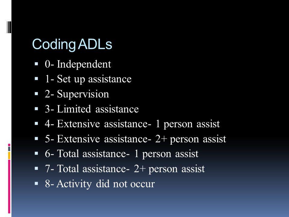 Coding ADLs 0- Independent 1- Set up assistance 2- Supervision 3- Limited assistance 4- Extensive assistance- 1 person assist 5- Extensive assistance-