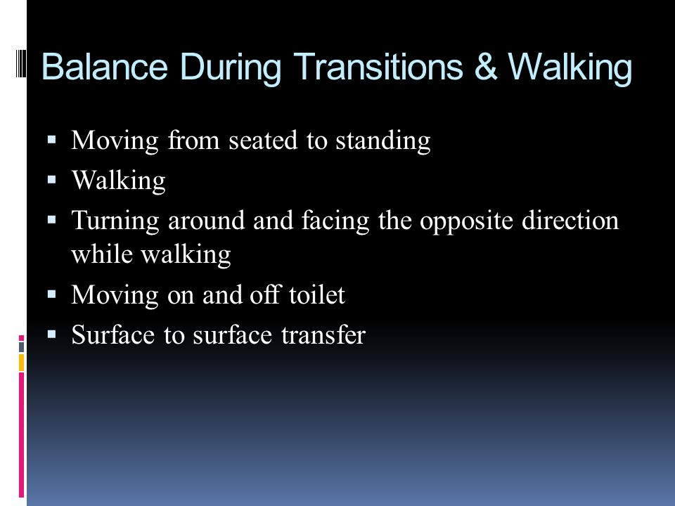 Balance During Transitions & Walking Moving from seated to standing Walking Turning around and facing the opposite direction while walking Moving on a