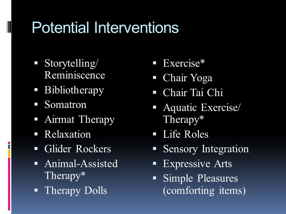 Potential Interventions Storytelling/ Reminiscence Bibliotherapy Somatron Airmat Therapy Relaxation Glider Rockers Animal-Assisted Therapy* Therapy Do