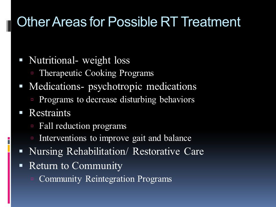 Other Areas for Possible RT Treatment Nutritional- weight loss Therapeutic Cooking Programs Medications- psychotropic medications Programs to decrease