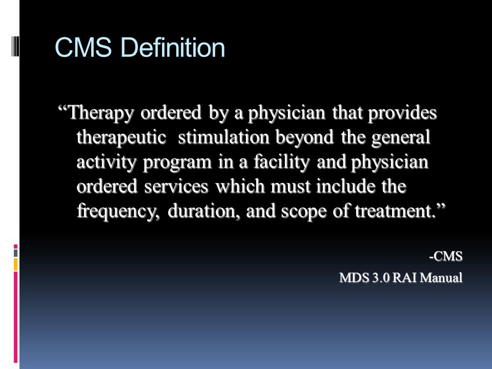CMS Definition Therapy ordered by a physician that provides therapeutic stimulation beyond the general activity program in a facility and physician or