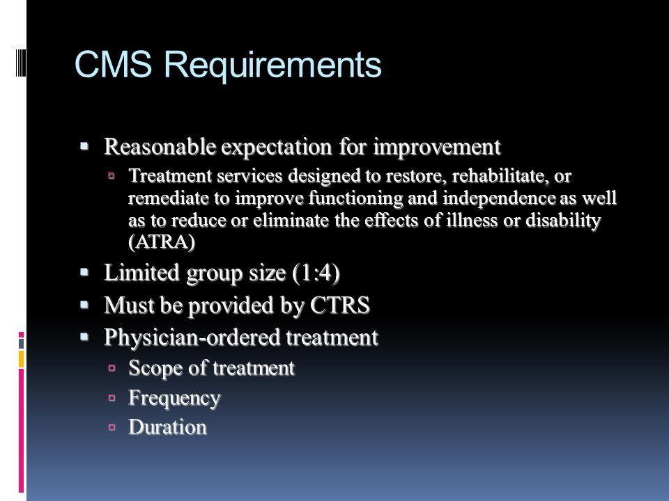 CMS Requirements Reasonable expectation for improvement Reasonable expectation for improvement Treatment services designed to restore, rehabilitate, o