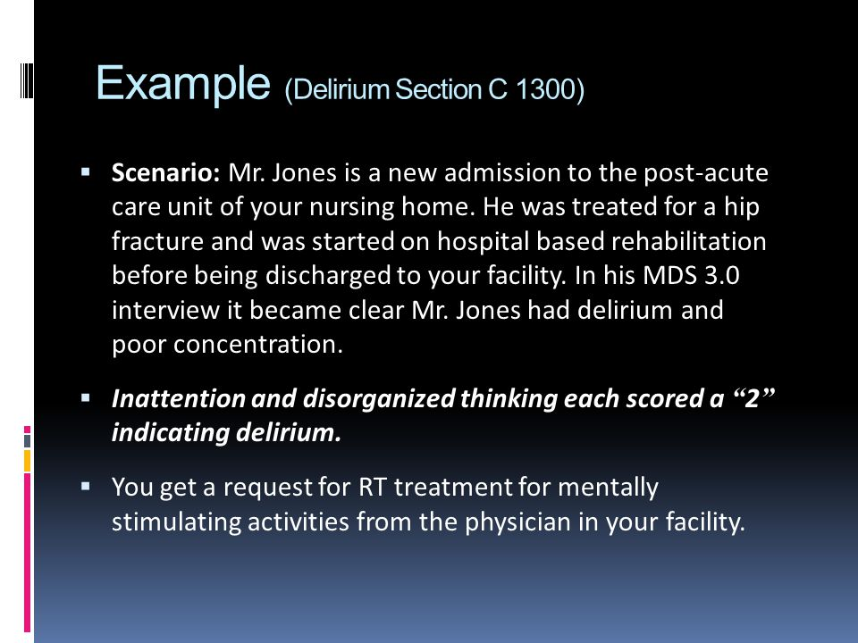 Example (Delirium Section C 1300) Scenario: Mr. Jones is a new admission to the post-acute care unit of your nursing home. He was treated for a hip fr