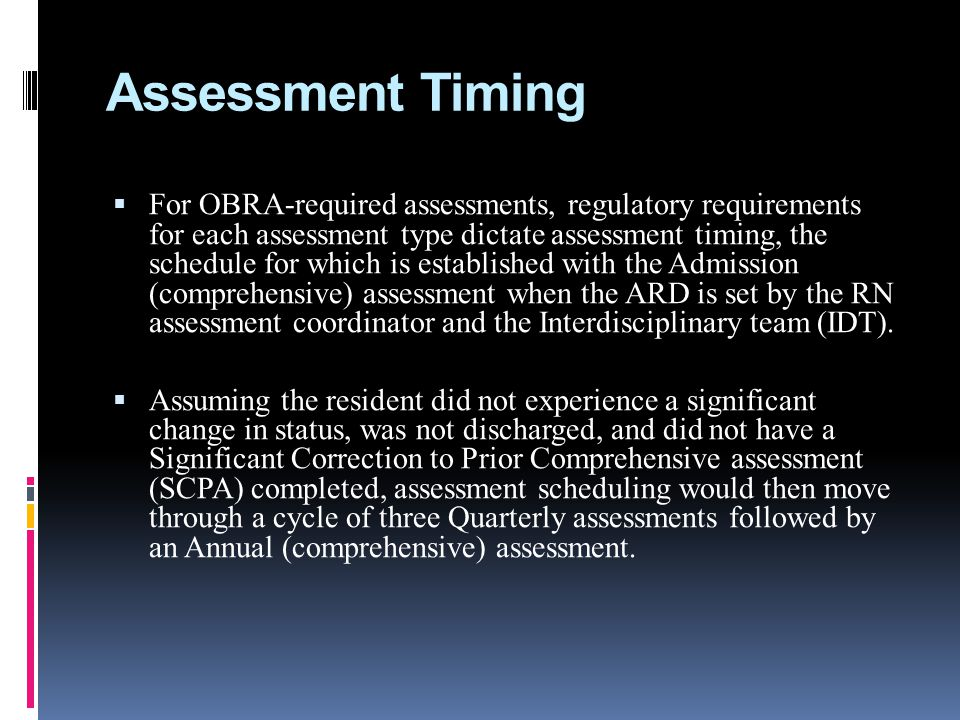 Assessment Timing For OBRA-required assessments, regulatory requirements for each assessment type dictate assessment timing, the schedule for which is