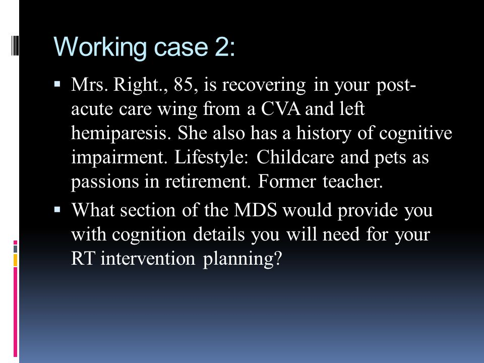 Working case 2: Mrs. Right., 85, is recovering in your post- acute care wing from a CVA and left hemiparesis. She also has a history of cognitive impa
