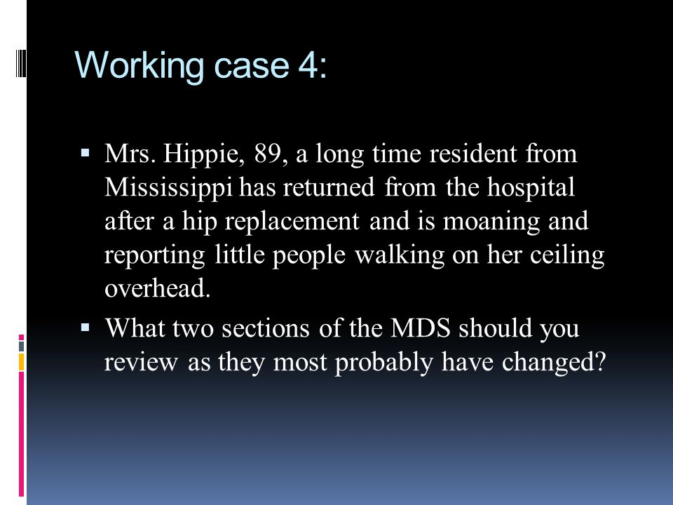 Working case 4: Mrs. Hippie, 89, a long time resident from Mississippi has returned from the hospital after a hip replacement and is moaning and repor