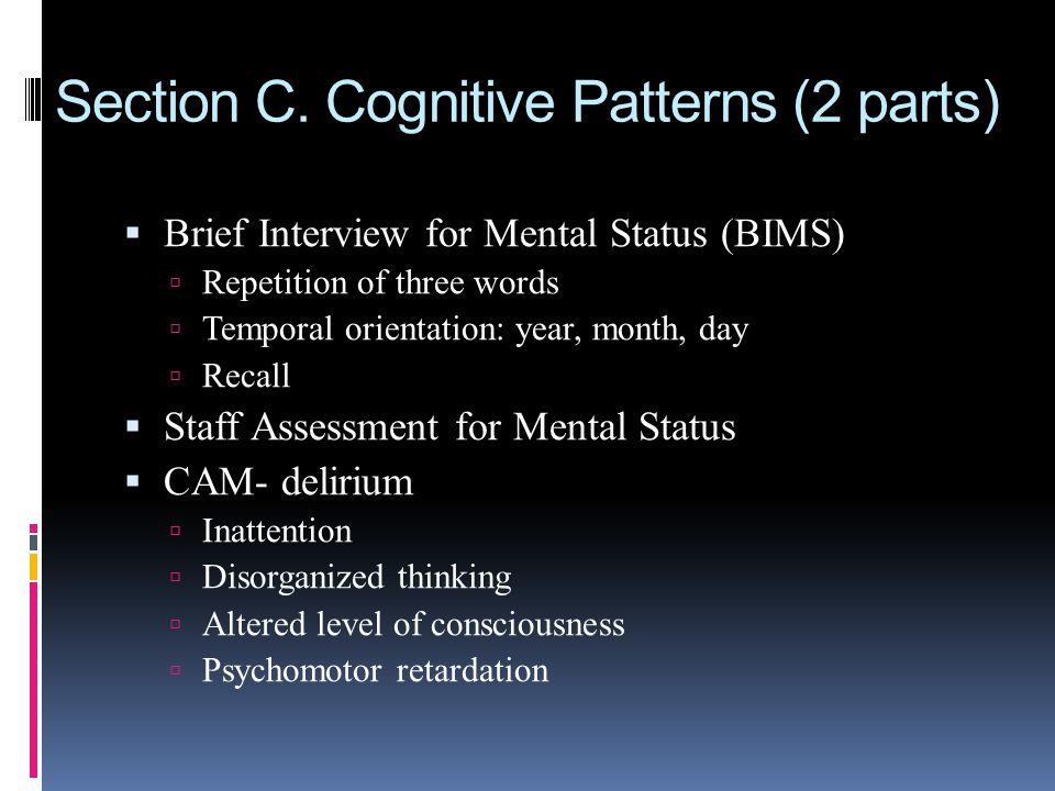 Section C. Cognitive Patterns (2 parts) Brief Interview for Mental Status (BIMS) Repetition of three words Temporal orientation: year, month, day Reca