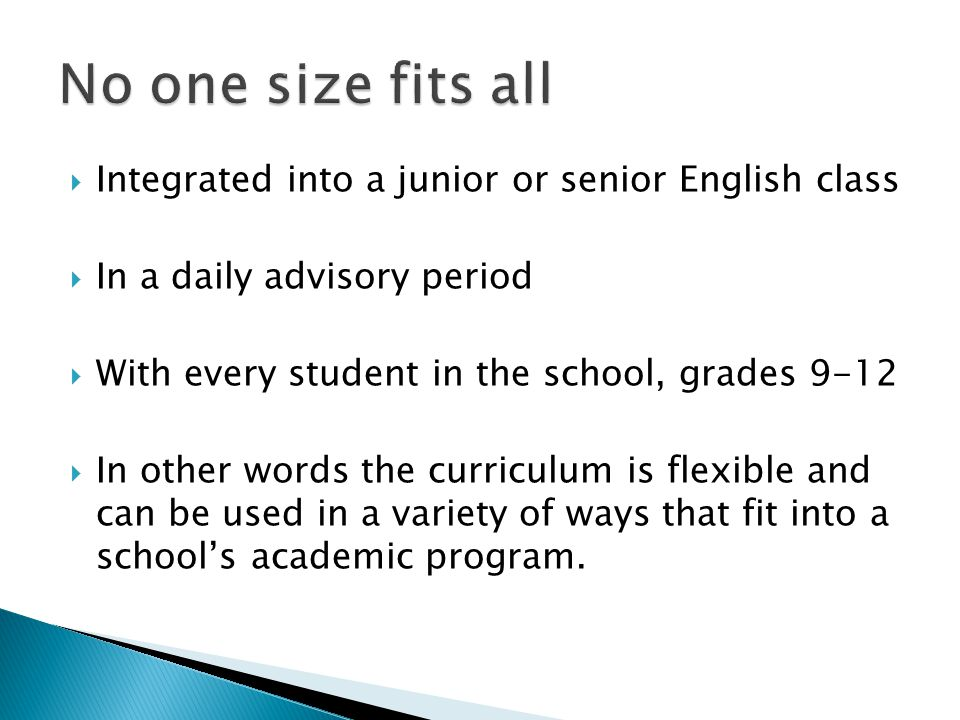 Integrated into a junior or senior English class In a daily advisory period With every student in the school, grades 9-12 In other words the curriculum is flexible and can be used in a variety of ways that fit into a schools academic program.