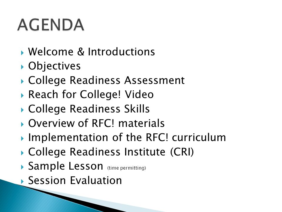 Welcome & Introductions Objectives College Readiness Assessment Reach for College! Video College Readiness Skills Overview of RFC! materials Implement