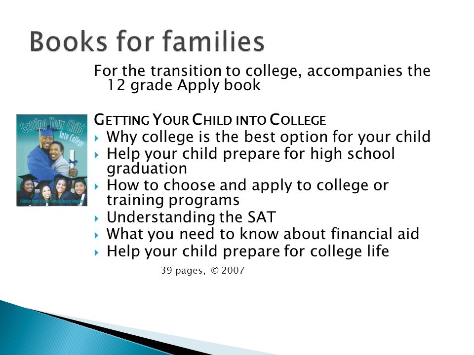 For the transition to college, accompanies the 12 grade Apply book G ETTING Y OUR C HILD INTO C OLLEGE Why college is the best option for your child Help your child prepare for high school graduation How to choose and apply to college or training programs Understanding the SAT What you need to know about financial aid Help your child prepare for college life 39 pages, © 2007