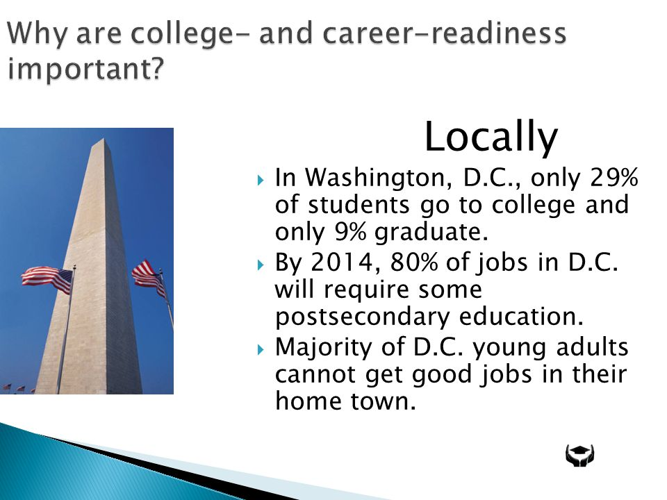 Why are college- and career-readiness important? Locally In Washington, D.C., only 29% of students go to college and only 9% graduate. By 2014, 80% of