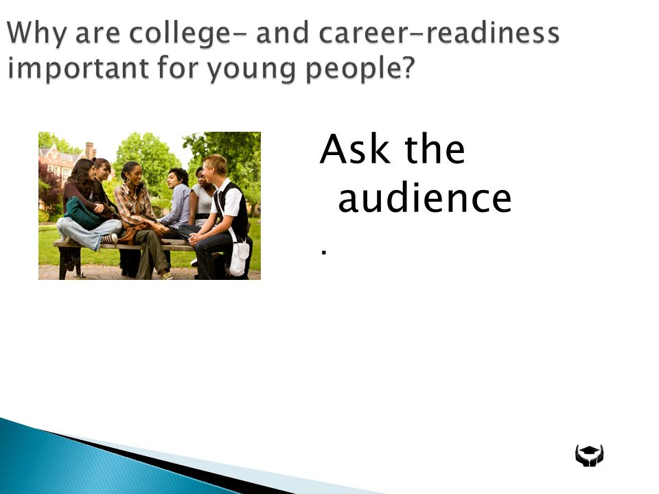 Why are college- and career-readiness important for young people Ask the audience.