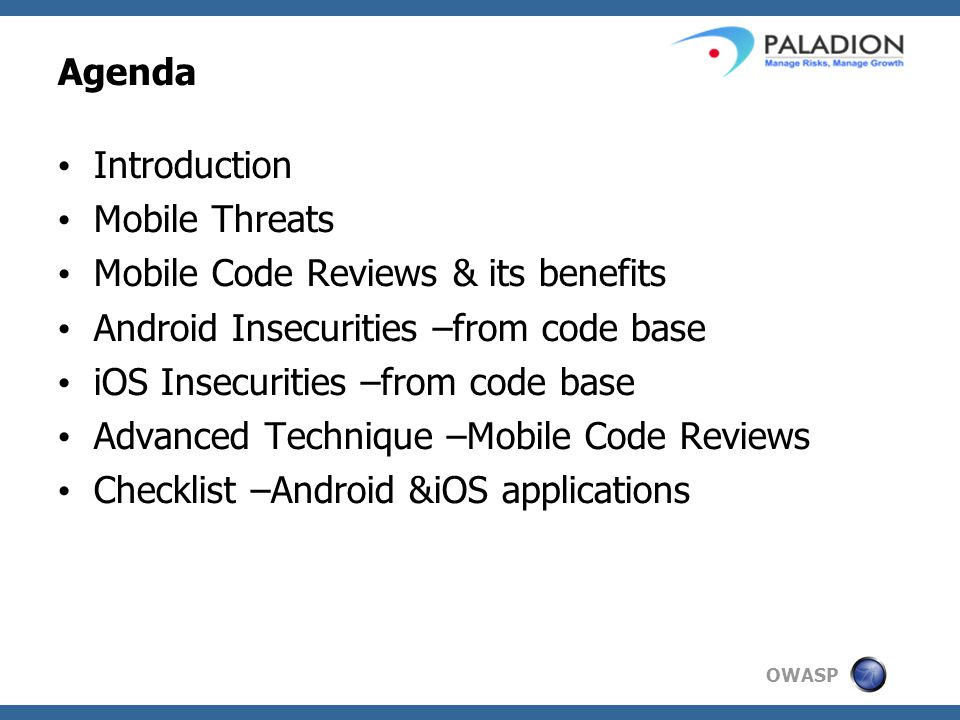 OWASP Agenda Introduction Mobile Threats Mobile Code Reviews & its benefits Android Insecurities –from code base iOS Insecurities –from code base Advanced Technique –Mobile Code Reviews Checklist –Android &iOS applications