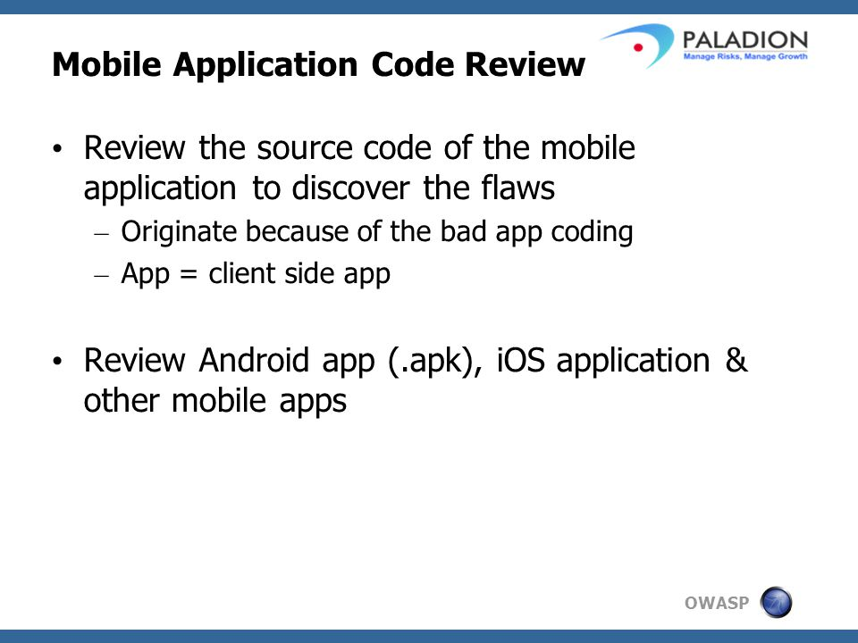 OWASP Mobile Application Code Review Review the source code of the mobile application to discover the flaws – Originate because of the bad app coding – App = client side app Review Android app (.apk), iOS application & other mobile apps