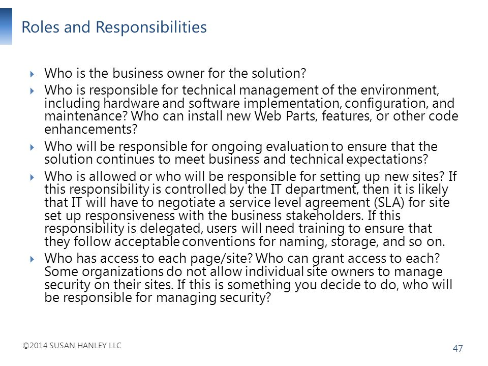 ©2014 SUSAN HANLEY LLC Roles and Responsibilities 47 Who is the business owner for the solution? Who is responsible for technical management of the en